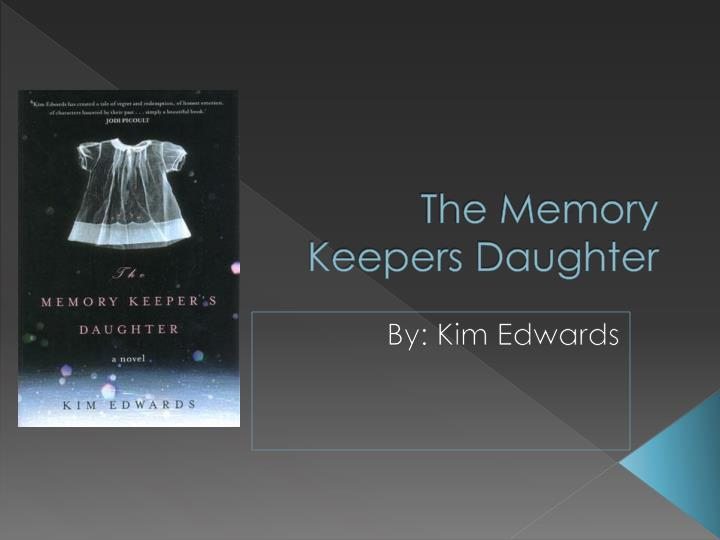 essays on memory keepers daughter The memory keepers daughter in the memory keeper's daughter written by kim edward, the main character, david henry, made a decision that has impacted not only his life but the rest of his family also david was a very confusing character henry's character played an important role because the decision of giving his daughter up changed his whole life and broke his family apart.