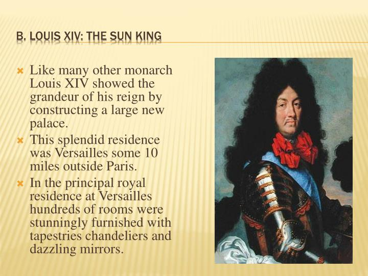 Like many other monarch Louis XIV showed the grandeur of his reign by constructing a large new palace.