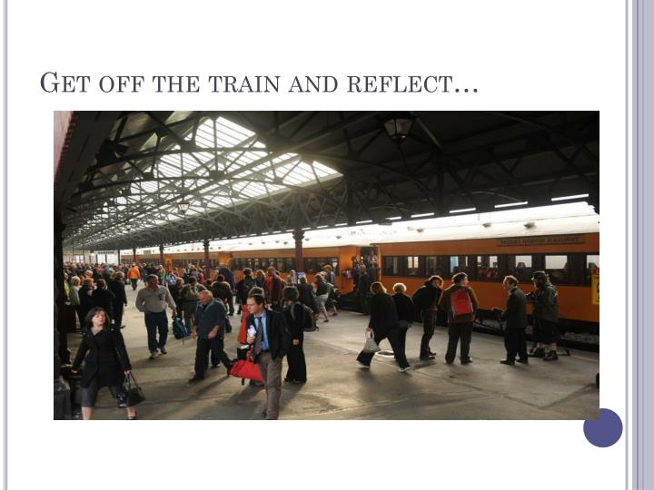 Get off the train and reflect…