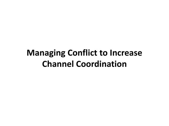managing conflict to increase channel coordination n.