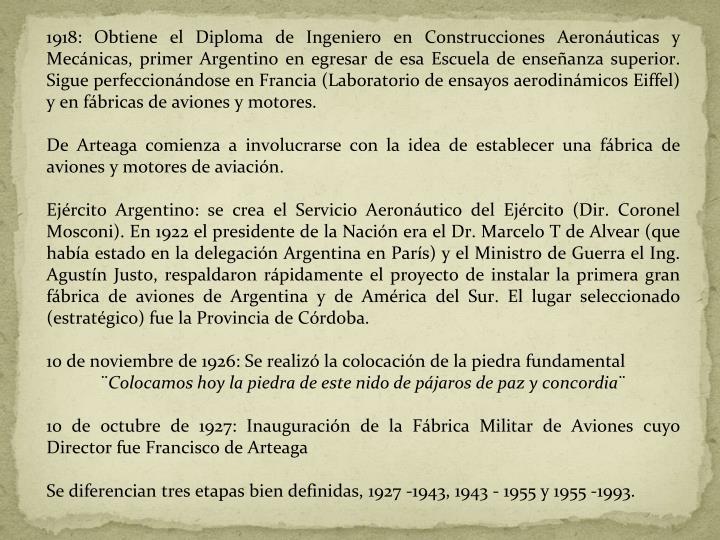 1918: Obtiene el Diploma de Ingeniero en Construcciones Aeronáuticas y Mecánicas, primer Argentino en egresar de esa Escuela de enseñanza superior. Sigue perfeccionándose en Francia (Laboratorio de ensayos aerodinámicos Eiffel) y en fábricas de aviones y motores.