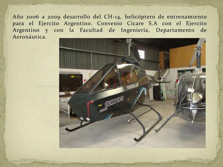 Año 2006 a 2009 desarrollo del CH-14, helicóptero de entrenamiento para el Ejercito Argentino. Convenio