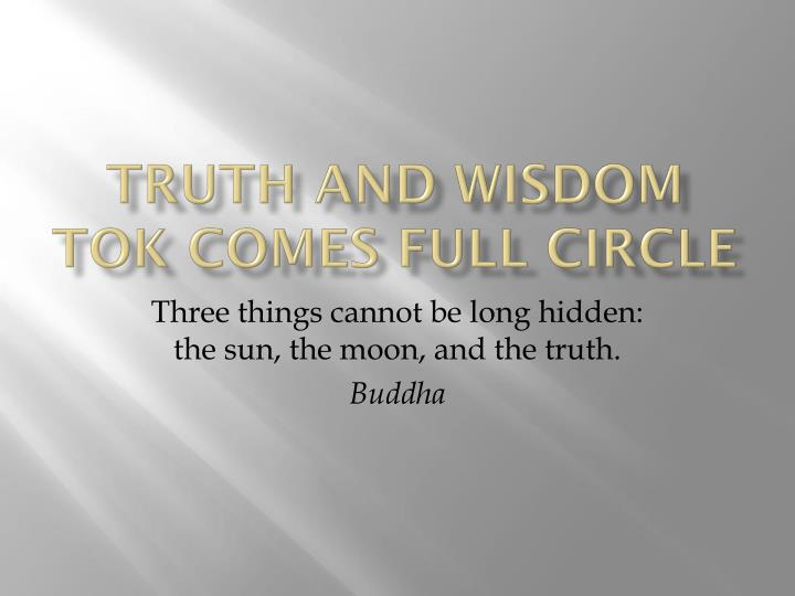 truth and wisdom tok comes full circle n.