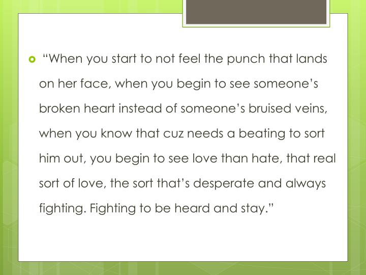 """""""When you start to not feel the punch that lands on her face, when you begin to see someone's broken heart instead of someone's bruised veins, when you know that"""