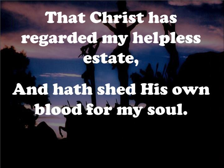 That Christ has regarded my helpless estate,