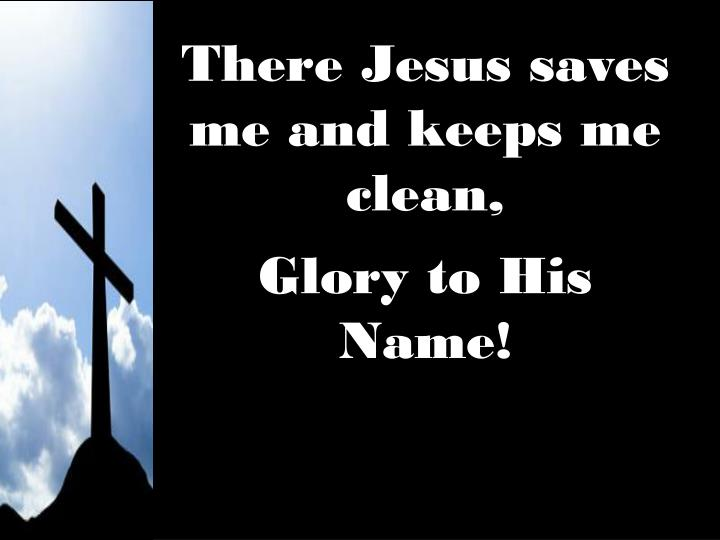 There Jesus saves me and keeps me clean,