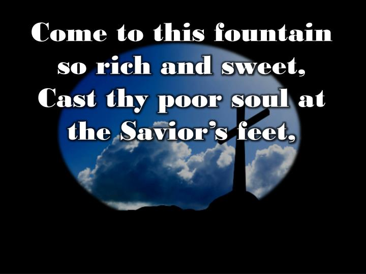Come to this fountain so rich and sweet,