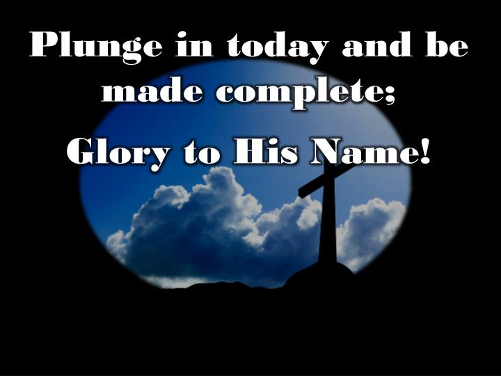 Plunge in today and be made complete;
