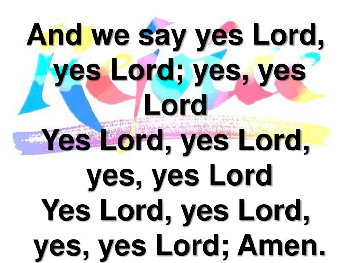 And we say yes Lord,
