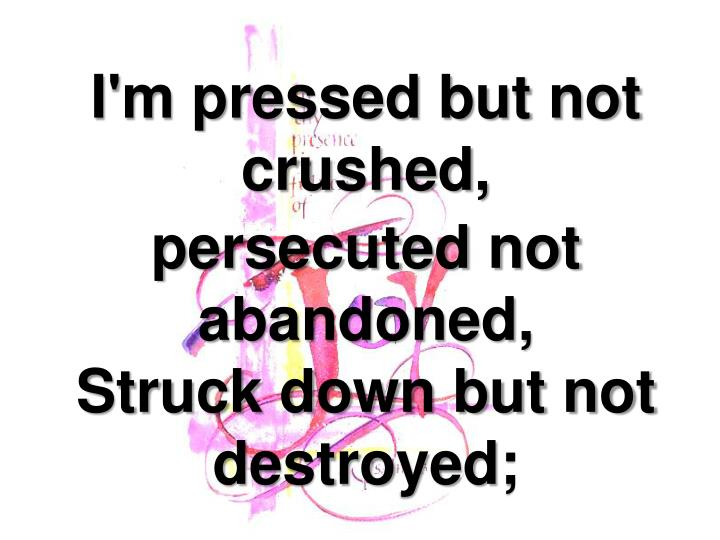 I'm pressed but not crushed,