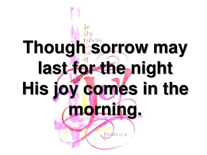 Though sorrow may last for the night