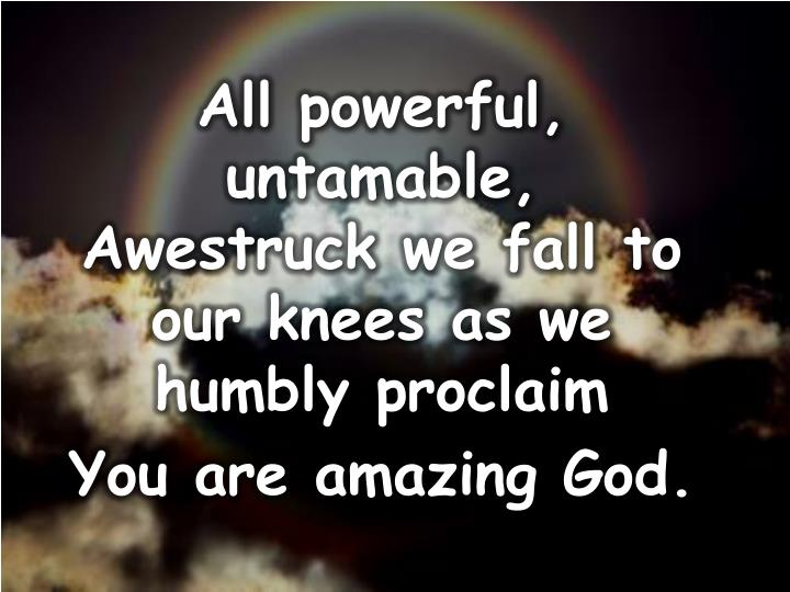 All powerful, untamable,