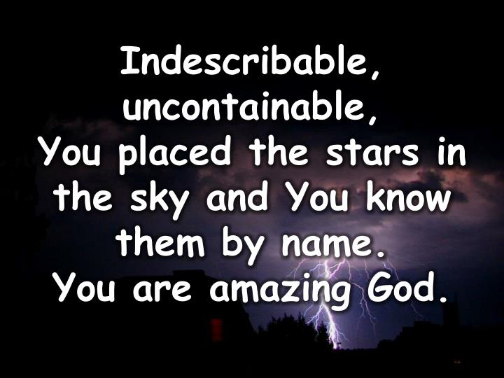Indescribable, uncontainable,