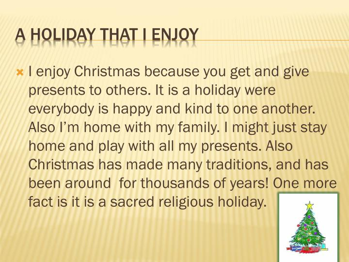 I enjoy Christmas because you get and give presents to others. It is a holiday were everybody is happy and kind to one another. Also I'm home with my family. I might just stay home and play with all my presents. Also Christmas has made many traditions, and has been around  for thousands of years! One more fact is it is a sacred religious holiday.