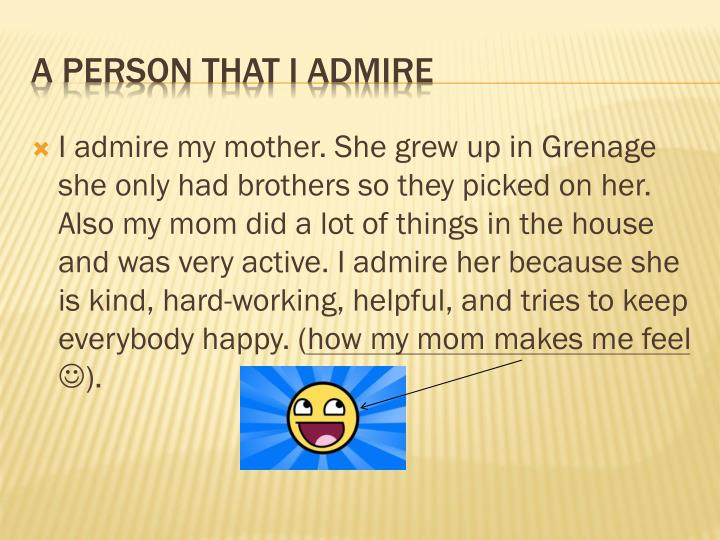 I admire my mother. She grew up in Grenage she only had brothers so they picked on her. Also my mom did a lot of things in the house and was very active. I admire her because she is kind, hard-working, helpful, and tries to keep everybody happy. (how my mom makes me feel