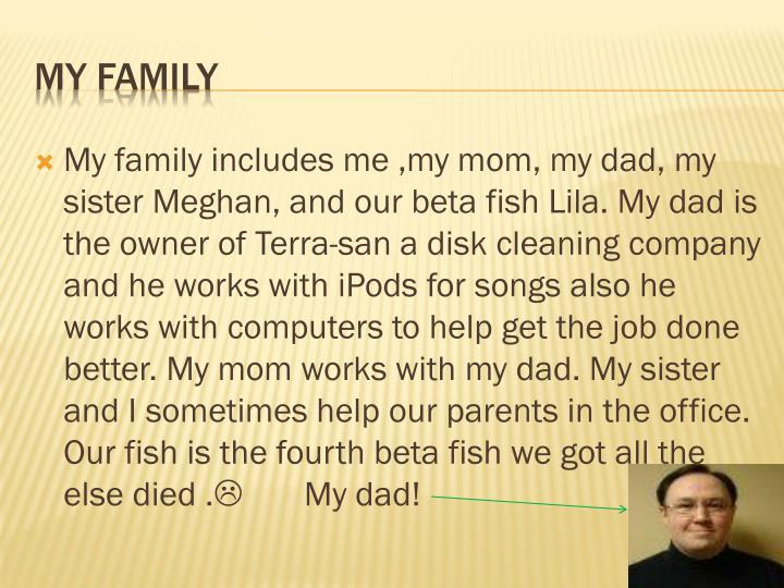 My family includes me ,my mom, my dad, my sister Meghan, and our beta fish Lila. My dad is the owner of Terra-san a disk cleaning company and he works with iPods for songs also he works with computers to help get the job done better. My mom works with my dad. My sister and I sometimes help our parents in the office. Our fish is the fourth beta fish we got all the else died .