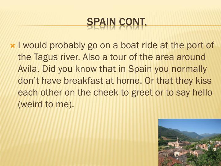 I would probably go on a boat ride at the port of the Tagus river. Also a tour of the area around Avila. Did you know that in Spain you normally don't have breakfast at home. Or that they kiss each other on the cheek to greet or to say hello