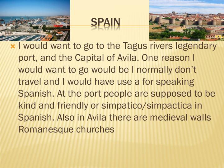 I would want to go to the Tagus rivers legendary port, and the Capital of Avila. One reason I would want to go would be I normally don't travel and I would have use a for speaking Spanish. At the port people are supposed to be kind and friendly or simpatico/simpactica in Spanish. Also in Avila there are medieval walls Romanesque churches