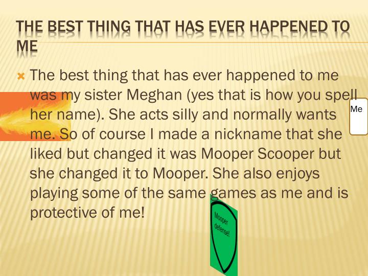 The best thing that has ever happened to me was my sister Meghan (yes that is how you spell her name). She acts silly and normally wants me. So of course I made a nickname that she liked but changed it was Mooper Scooper but she changed it to Mooper. She also enjoys playing some of the same games as me and is protective of me!
