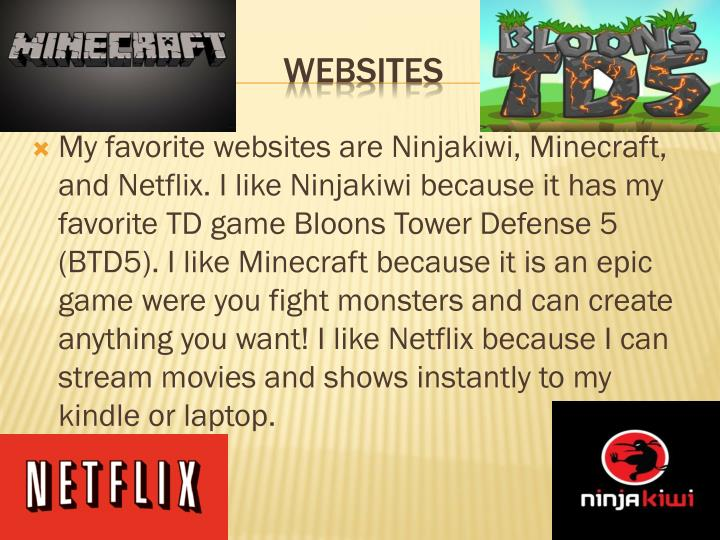 My favorite websites are Ninjakiwi, Minecraft, and Netflix. I like Ninjakiwi because it has my favorite TD game Bloons Tower Defense 5 (BTD5). I like Minecraft because it is an epic game were you fight monsters and can create anything you want! I like Netflix because I can stream movies and shows instantly to my kindle or laptop.