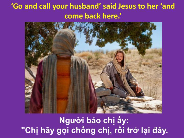 'Go and call your husband' said Jesus to her 'and come back here.'