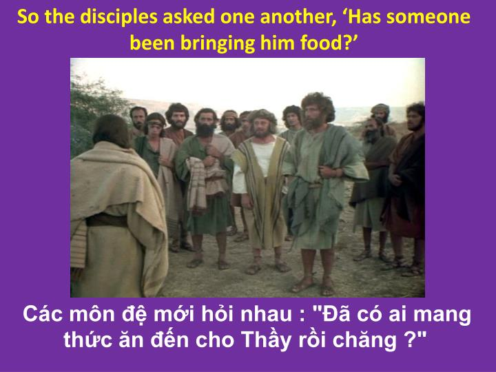 So the disciples asked one another, 'Has someone been bringing him food?'