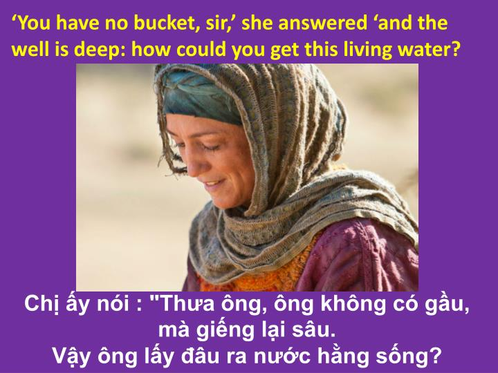 'You have no bucket, sir,' she answered 'and the well is deep: how could you get this living water?