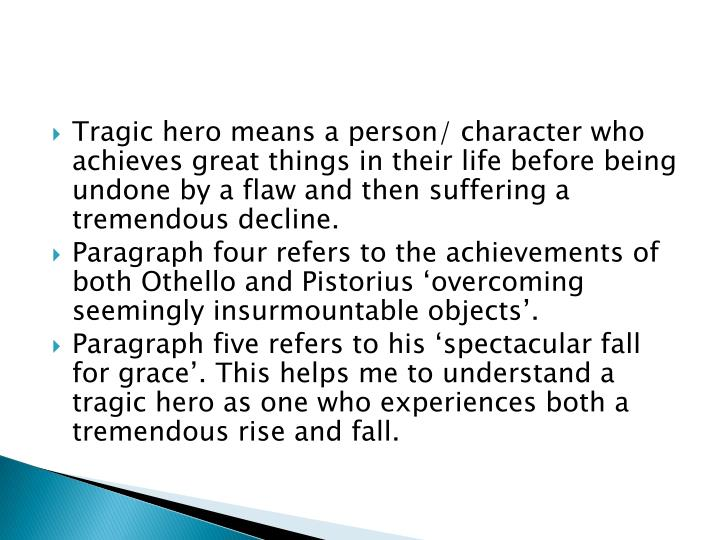 Tragic hero means a person/ character who achieves great things in their life before being undone by a flaw and then suffering a tremendous decline.