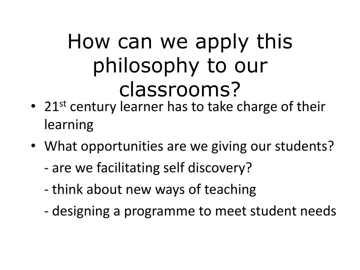 How can we apply this philosophy to our classrooms?