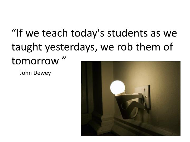 """If we teach today's students as we taught yesterdays, we rob them of tomorrow """