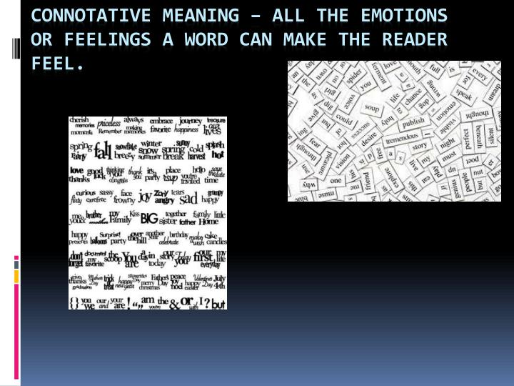 Connotative Meaning – All the emotions or feelings a word can make the reader feel.