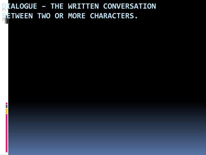 Dialogue – The written conversation between two or more characters.