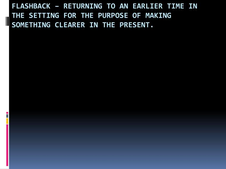 Flashback – Returning to an earlier time in the setting for the purpose of making something clearer in the present.