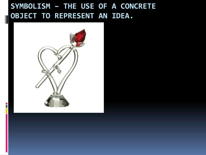 Symbolism – The use of a concrete object to represent an idea.