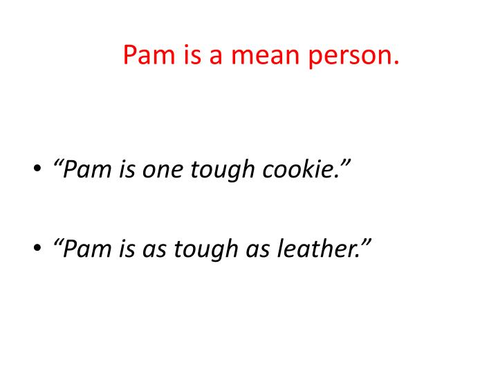 Pam is a mean person.