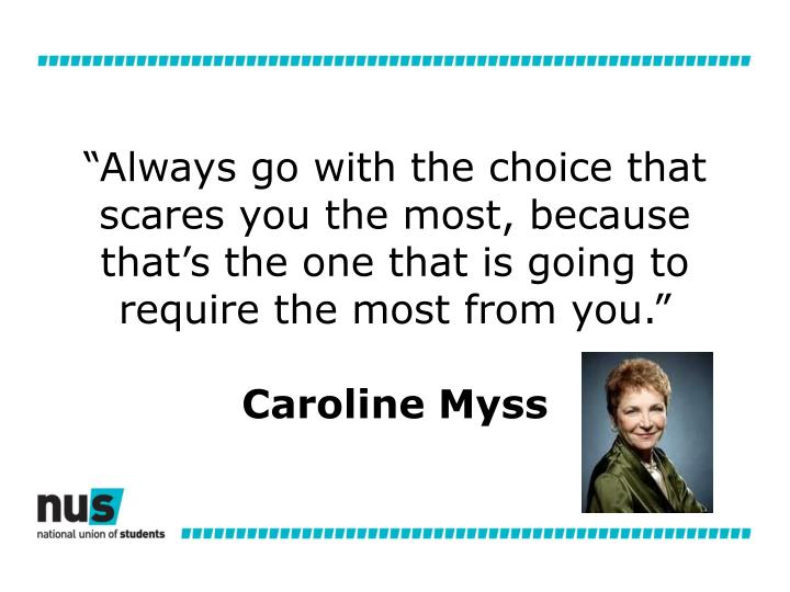 """""""Always go with the choice that scares you the most, because that's the one that is going to require the most from you."""""""
