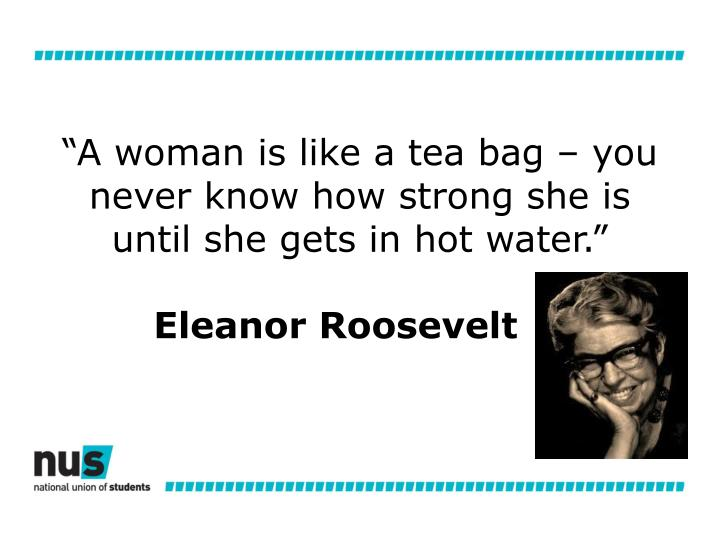 """""""A woman is like a tea bag – you never know how strong she is until she gets in hot water."""""""