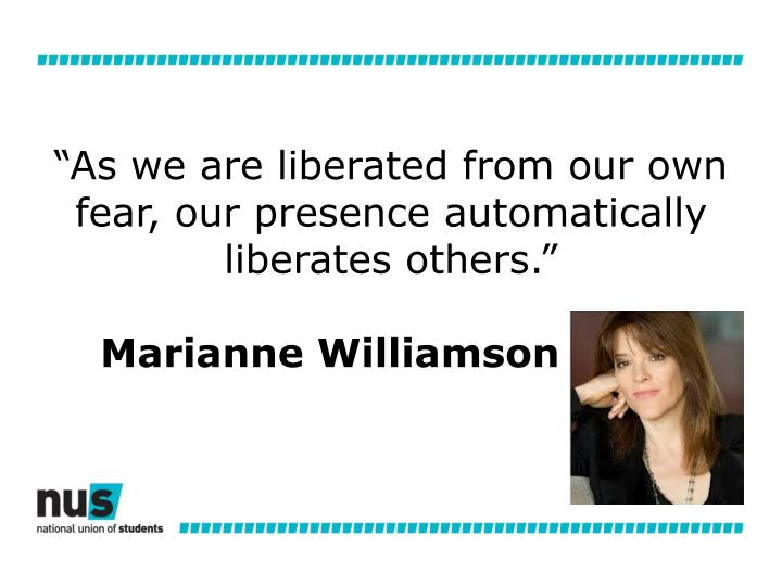 """""""As we are liberated from our own fear, our presence automatically liberates others."""""""