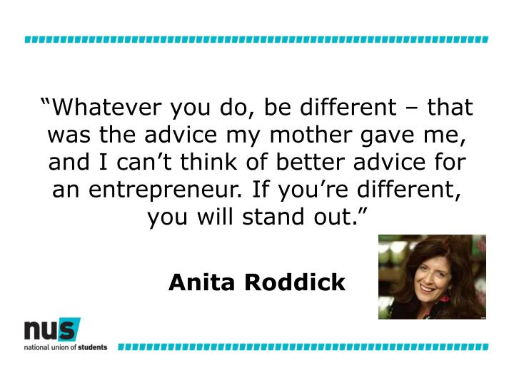 """""""Whatever you do, be different – that was the advice my mother gave me, and I can't think of better advice for an entrepreneur. If you're different, you will stand out."""""""