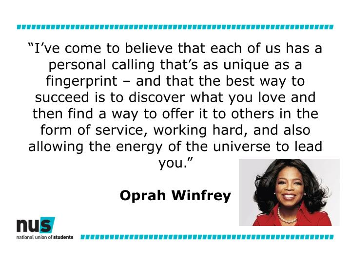 """""""I've come to believe that each of us has a personal calling that's as unique as a fingerprint – and that the best way to succeed is to discover what you love and then find a way to offer it to others in the form of service, working hard, and also allowing the energy of the universe to lead you."""""""