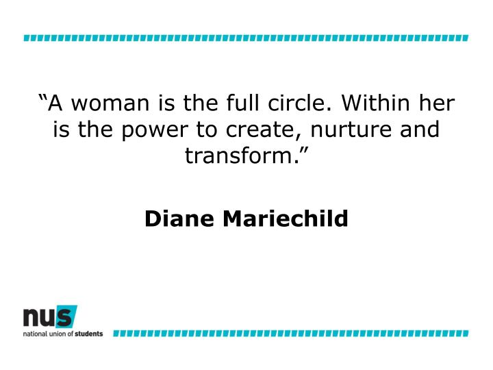 """""""A woman is the full circle. Within her is the power to create, nurture and transform."""""""