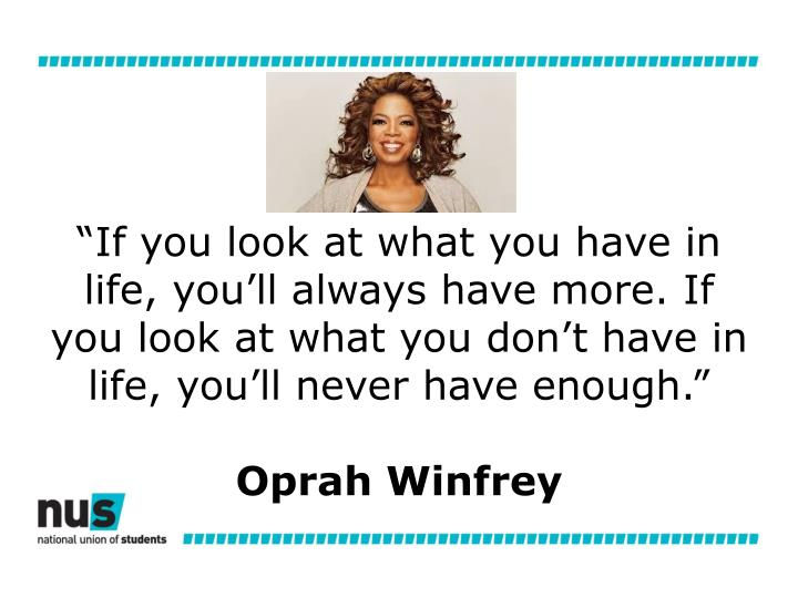 """""""If you look at what you have in life, you'll always have more. If you look at what you don't have in life, you'll never have enough."""""""
