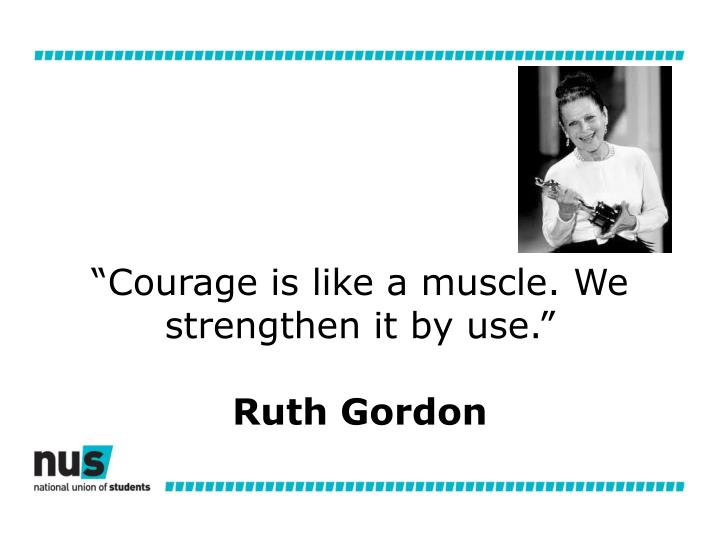 """""""Courage is like a muscle. We strengthen it by use."""""""