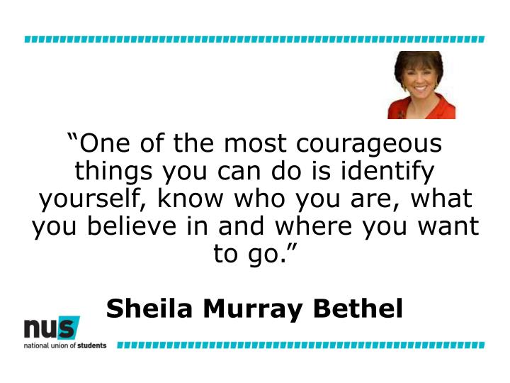 """""""One of the most courageous things you can do is identify yourself, know who you are, what you believe in and where you want to go."""""""