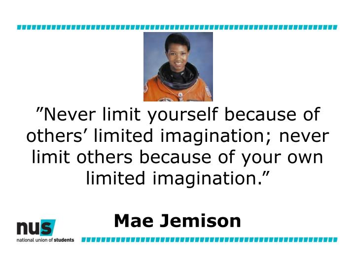 """""""Never limit yourself because of others' limited imagination; never limit others because of your own limited imagination."""""""