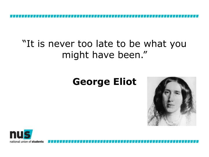 """""""It is never too late to be what you might have been."""""""