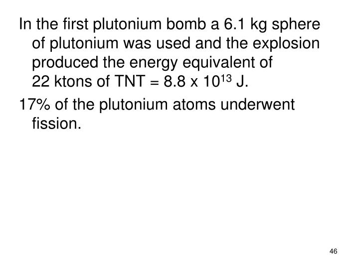 In the first plutonium bomb a 6.1 kg sphere of plutonium was used and the explosion produced the