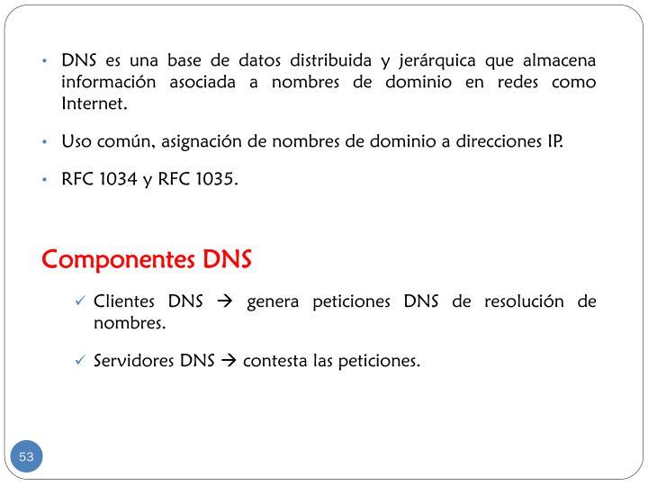DNS es una base de datos distribuida y jerárquica que almacena información asociada a nombres de dominio en redes como Internet.