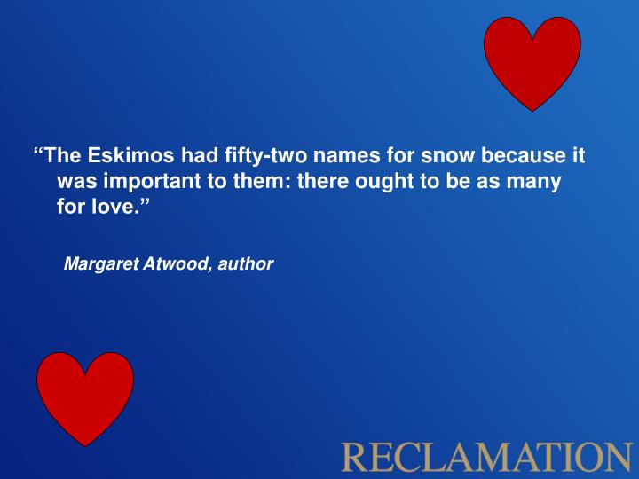 """The Eskimos had fifty-two names for snow because it was important to them: there ought to be as many for love."""