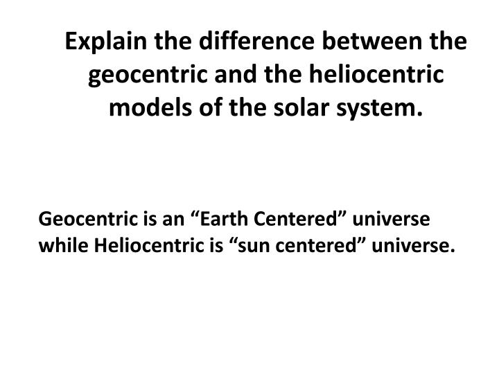 Explain the difference between the geocentric and the heliocentric models of the solar system